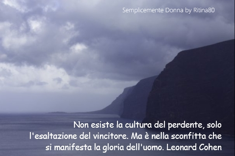 Non esiste la cultura del perdente, solo l'esaltazione del vincitore. Ma è nella sconfitta che si manifesta la gloria dell'uomo. Leonard Cohen