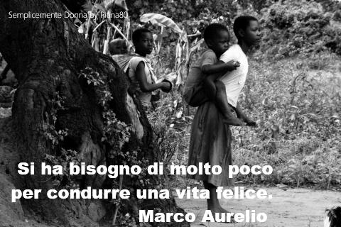 Si ha bisogno di molto poco per condurre una vita felice. Marco Aurelio