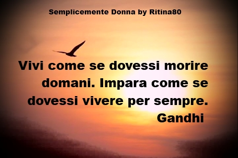 Vivi come se dovessi morire domani. Impara come se dovessi vivere per sempre. (Live as if you were to die tomorrow. Learn as if you were to live forever) – Gandhi