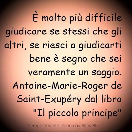 """È molto più difficile giudicare se stessi che gli altri, se riesci a giudicarti bene è segno che sei veramente un saggio. Antoine-Marie-Roger de Saint-Exupéry Dal libro """"Il piccolo principe"""""""