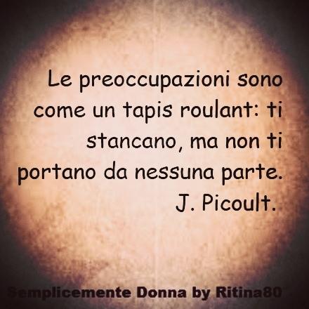 Le preoccupazioni sono come un tapis roulant: ti stancano, ma non ti portano da nessuna parte. J. Picoult.