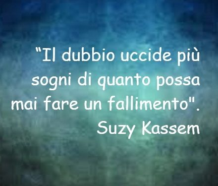 Il dubbio uccide più sogni di quanto possa mai fare un fallimento.Suzy Kassem
