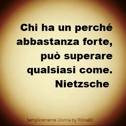 Chi ha un perché abbastanza forte, può superare qualsiasi come. - F. Nietzsche