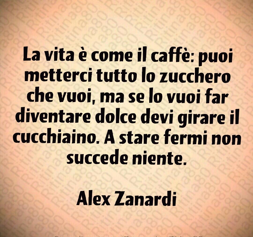 La vita è come il caffè: puoi metterci tutto lo zucchero che vuoi, ma se lo vuoi far diventare dolce devi girare il cucchiaino. A stare fermi non succede niente.  Alex Zanardi