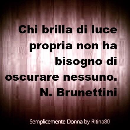 Chi brilla di luce propria non ha bisogno di oscurare nessuno. N. Brunettini