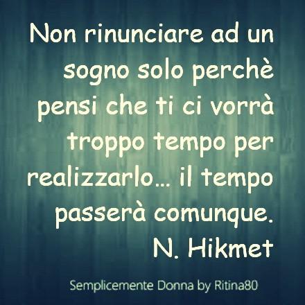 Non rinunciare ad un sogno solo perchè pensi che ti ci vorrà troppo tempo per realizzarlo… il tempo passerà comunque. N. Hikmet