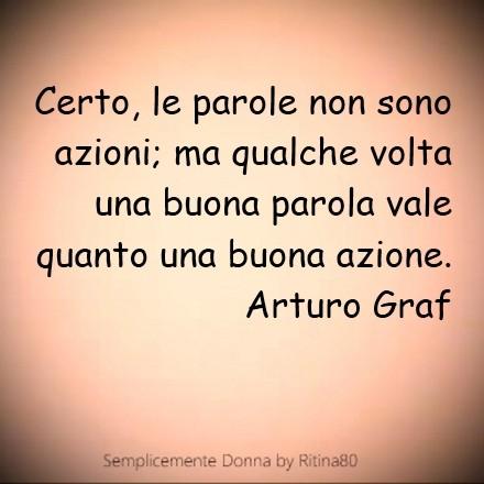 Certo, le parole non sono azioni; ma qualche volta una buona parola vale quanto una buona azione. Arturo Graf