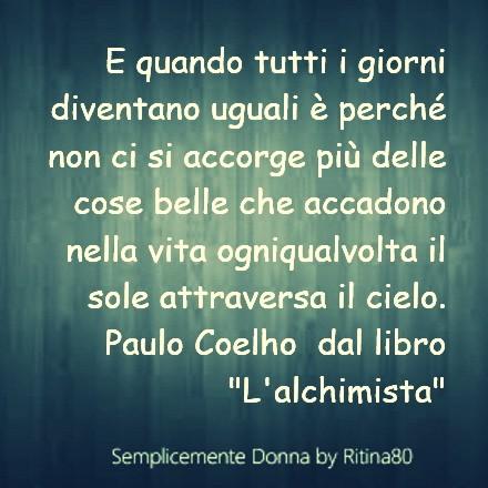 """E quando tutti i giorni diventano uguali è perché non ci si accorge più delle cose belle che accadono nella vita ogniqualvolta il sole attraversa il cielo. Paulo Coelho dal libro """"L'alchimista"""""""