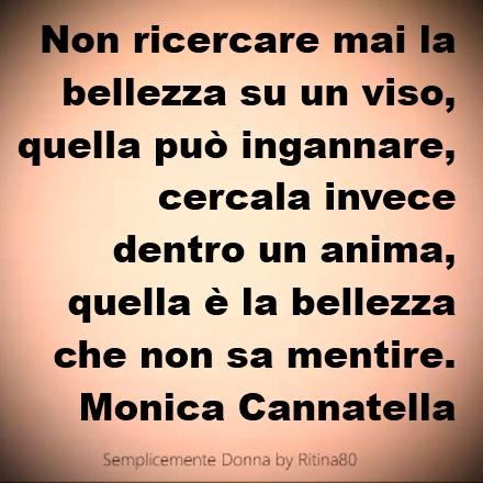 Non ricercare mai la bellezza su un viso, quella può ingannare, cercala invece dentro un anima, quella è la bellezza che non sa mentire. Monica Cannatella