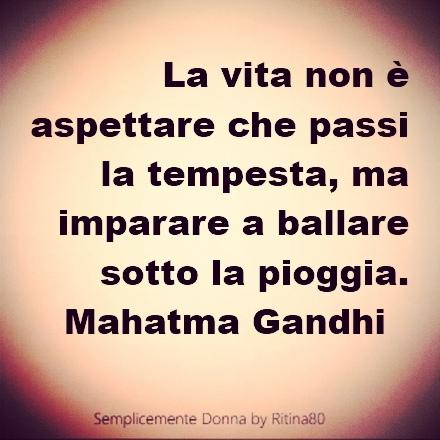 La vita non è aspettare che passi la tempesta, ma imparare a ballare sotto la pioggia. Mahatma Gandhi