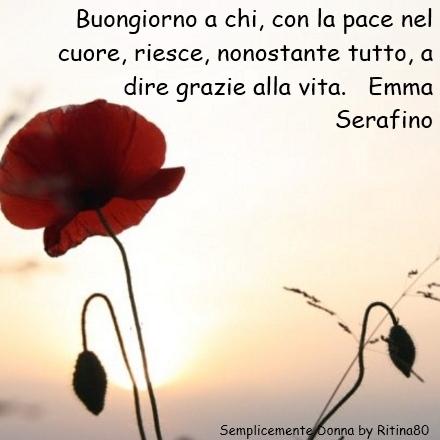 Buongiorno a chi, con la pace nel cuore, riesce, nonostante tutto, a dire grazie alla vita. Emma Serafino