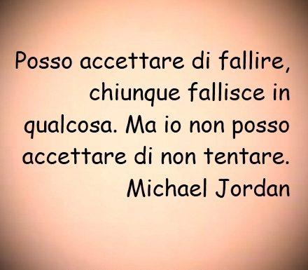Posso accettare di fallire, chiunque fallisce in qualcosa. Ma io non posso accettare di non tentare.   Michael Jordan