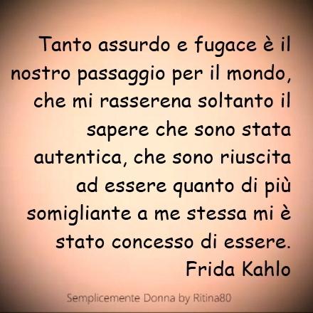 Tanto assurdo e fugace è il nostro passaggio per il mondo, che mi rasserena soltanto il sapere che sono stata autentica, che sono riuscita ad essere quanto di più somigliante a me stessa mi è stato concesso di essere. Frida Kahlo