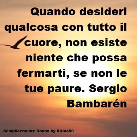 Quando desideri qualcosa con tutto il cuore, non esiste niente che possa fermarti, se non le tue paure. Sergio Bambarén