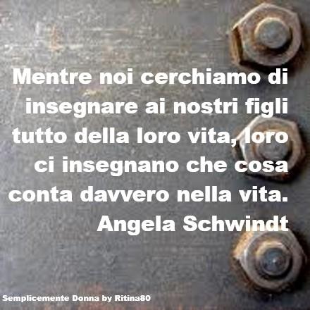 Mentre noi cerchiamo di insegnare ai nostri figli tutto della loro vita, loro ci insegnano che cosa conta davvero nella vita. Angela Schwindt