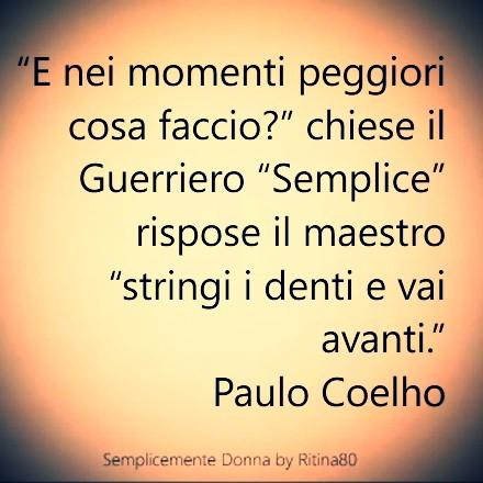 """""""E nei momenti peggiori cosa faccio?"""" chiese il Guerriero """"Semplice"""" rispose il maestro """"stringi i denti e vai avanti."""" Paulo Coelho"""
