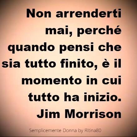 Non arrenderti mai, perché quando pensi che sia tutto finito, è il momento in cui tutto ha inizio. Jim Morrison