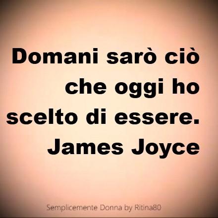 Domani sarò ciò che oggi ho scelto di essere. James Joyce