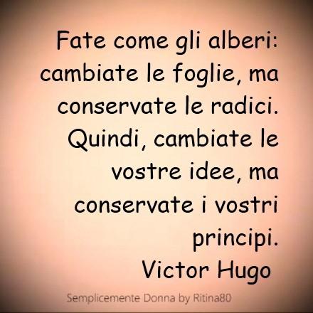 Fate come gli alberi: cambiate le foglie, ma conservate le radici. Quindi, cambiate le vostre idee, ma conservate i vostri principi. Victor Hugo