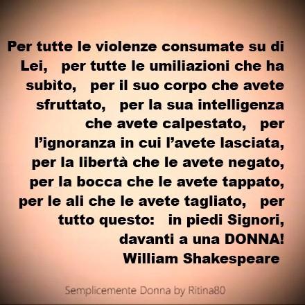 er tutte le violenze consumate su di Lei, per tutte le umiliazioni che ha subìto, per il suo corpo che avete sfruttato, per la sua intelligenza che avete calpestato, per l'ignoranza in cui l'avete lasciata, per la libertà che le avete negato, per la bocca che le avete tappato, per le ali che le avete tagliato, per tutto questo: in piedi Signori, davanti a una DONNA! William Shakespeare