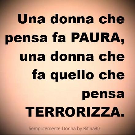 Una donna che pensa fa PAURA, una donna che fa quello che pensa TERRORIZZA.