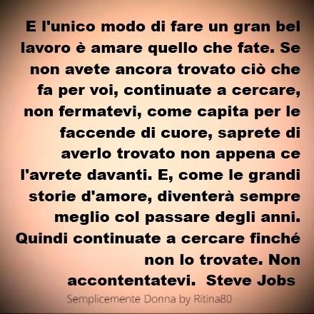 E l'unico modo di fare un gran bel lavoro è amare quello che fate. Se non avete ancora trovato ciò che fa per voi, continuate a cercare, non fermatevi, come capita per le faccende di cuore, saprete di averlo trovato non appena ce l'avrete davanti. E, come le grandi storie d'amore, diventerà sempre meglio col passare degli anni. Quindi continuate a cercare finché non lo trovate. Non accontentatevi. Steve Jobs