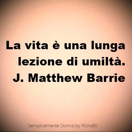 La vita è una lunga lezione di umiltà. James Matthew Barrie
