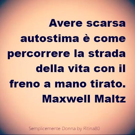 Avere scarsa autostima è come percorrere la strada della vita con il freno a mano tirato. Maxwell Maltz