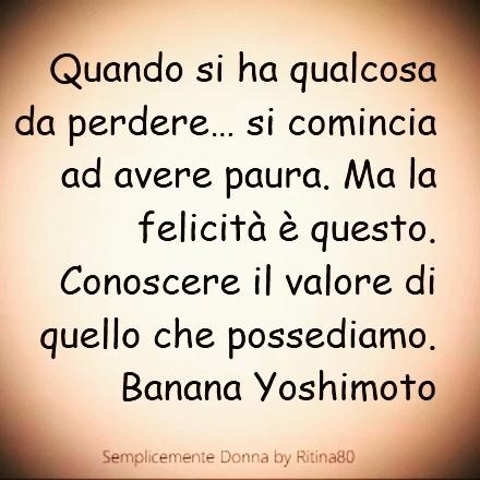 Quando si ha qualcosa da perdere… si comincia ad avere paura. Ma la felicità è questo. Conoscere il valore di quello che possediamo. Banana Yoshimoto