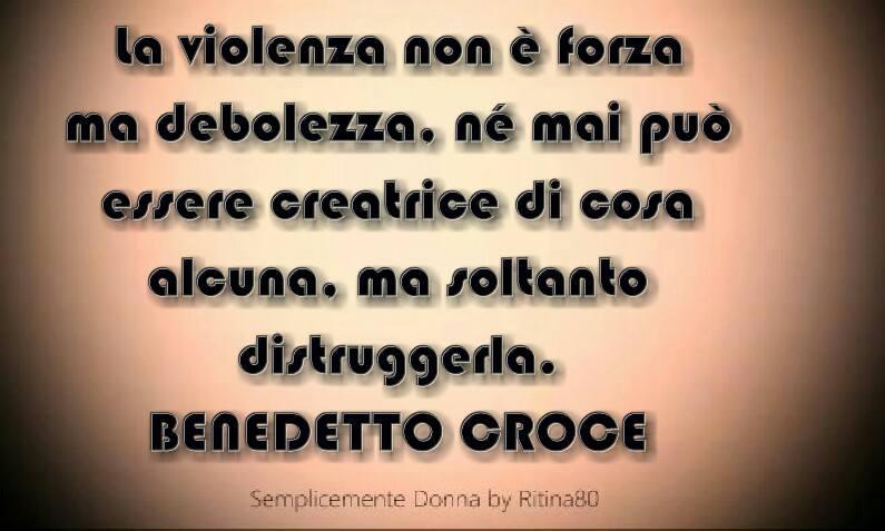 La violenza non è forza ma debolezza, né mai può essere creatrice di cosa alcuna, ma soltanto distruggerla. BENEDETTO CROCE