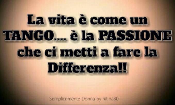 La vita è come un TANGO.... è la PASSIONE che ci metti a fare la Differenza!!