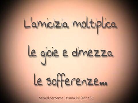 L'amicizia moltiplica le gioie e dimezza le sofferenze...