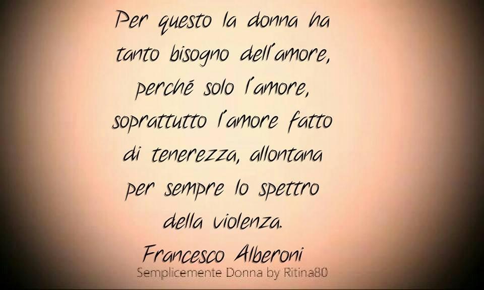 Per questo la donna ha tanto bisogno dell'amore, perché solo l'amore, soprattutto l'amore fatto di tenerezza, allontana per sempre lo spettro della violenza Francesco Alberoni