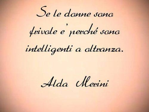 Se le donne sono frivole e' perché sono intelligenti a oltranza. Alda Merini