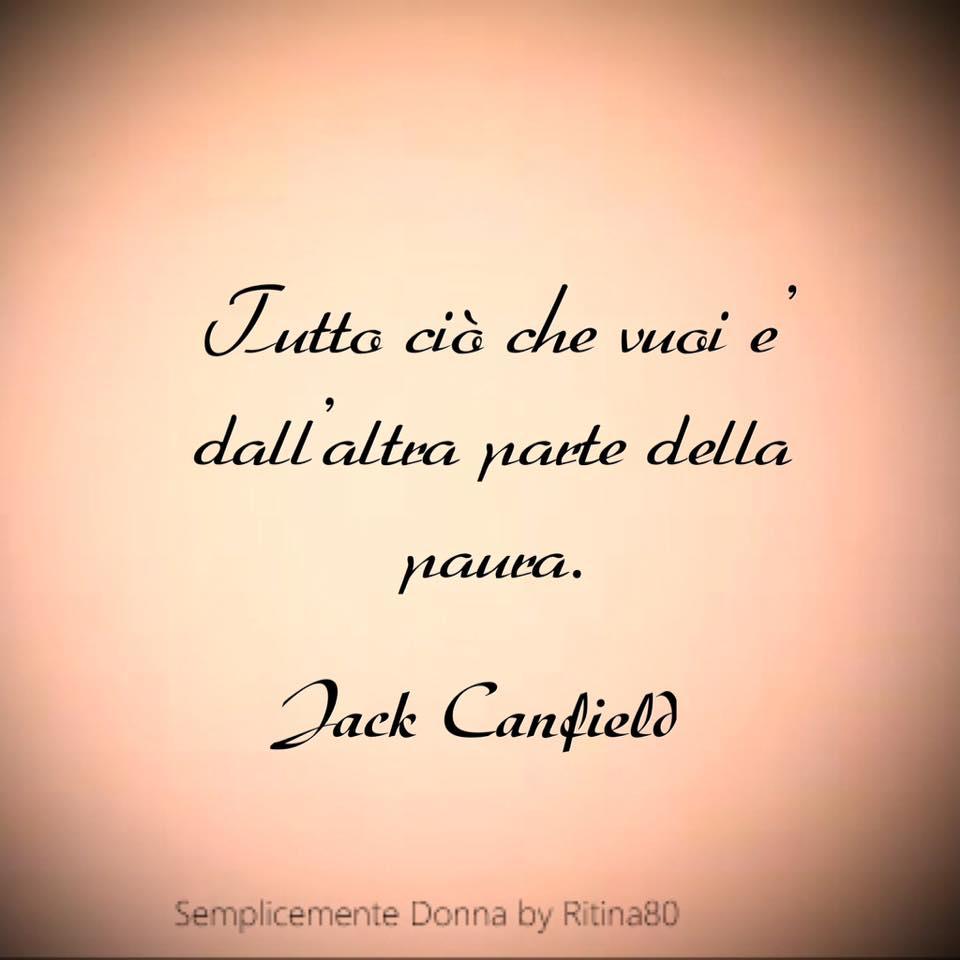 Tutto ciò che vuoi e' dall'altra parte della paura. Jack Canfield