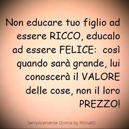 Non educare tuo figlio ad essere RICCO, educalo ad essere FELICE: così quando sarà grande, lui conoscerà il VALORE delle cose, non il loro PREZZO!