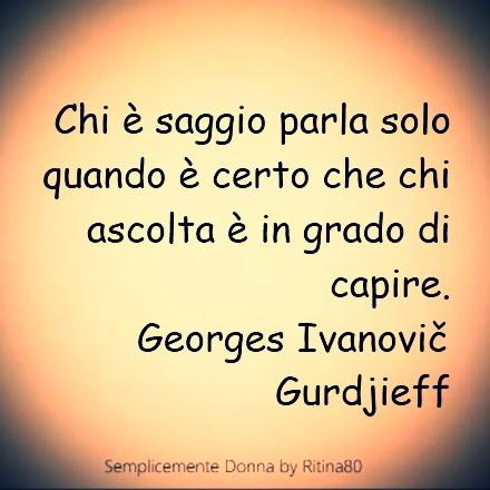 Chi è saggio parla solo quando è certo che chi ascolta è in grado di capire. Georges Ivanovič Gurdjieff