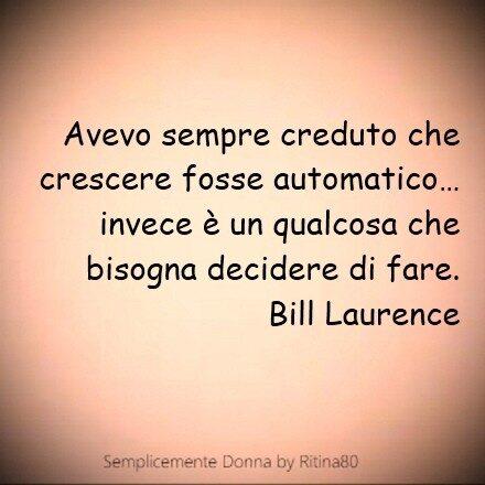 Avevo sempre creduto che crescere fosse automatico…  invece è un qualcosa che bisogna decidere di fare.  Bill Laurence