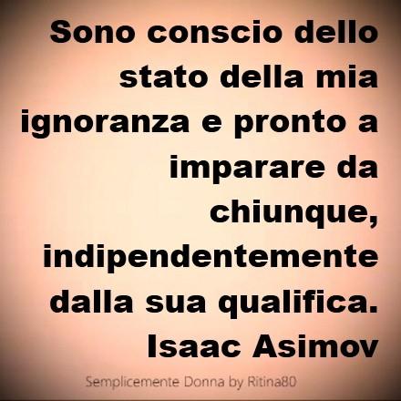 Sono conscio dello stato della mia ignoranza e pronto a imparare da chiunque, indipendentemente dalla sua qualifica. Isaac Asimov