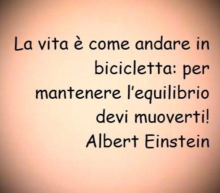 La vita è come andare in bicicletta: per mantenere l'equilibrio devi muoverti! Albert Einstein