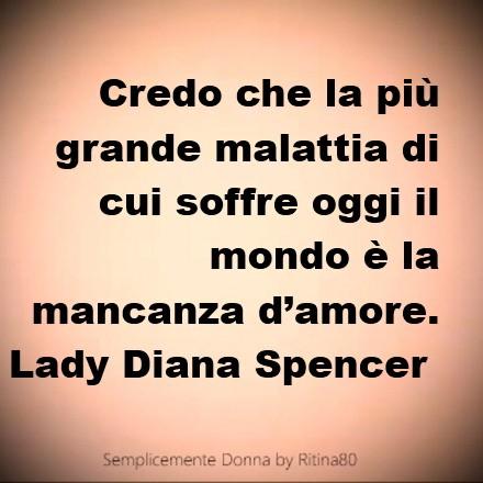 Credo che la più grande malattia di cui soffre oggi il mondo è la mancanza d'amore. Lady Diana Spencer