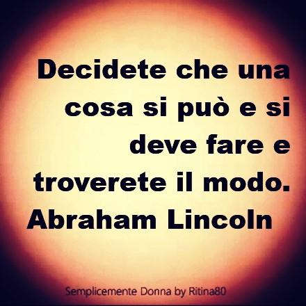 Decidete che una cosa si può e si deve fare e troverete il modo. Abraham Lincoln