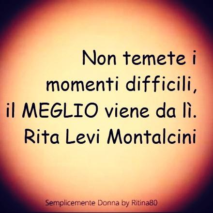 Non temete i momenti difficili, il MEGLIO viene da lì. Rita Levi Montalcini