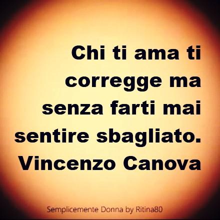 Chi ti ama ti corregge ma senza farti mai sentire sbagliato. Vincenzo Canova