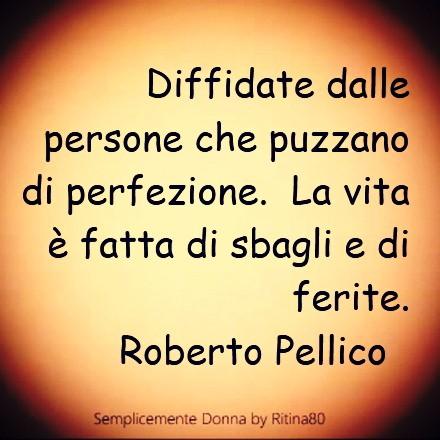 Diffidate dalle persone che puzzano di perfezione. La vita è fatta di sbagli e di ferite. Roberto Pellico