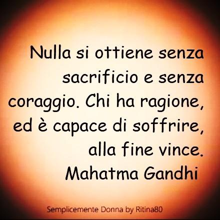 Nulla si ottiene senza sacrificio e senza coraggio. Chi ha ragione, ed è capace di soffrire, alla fine vince. Mahatma Gandhi