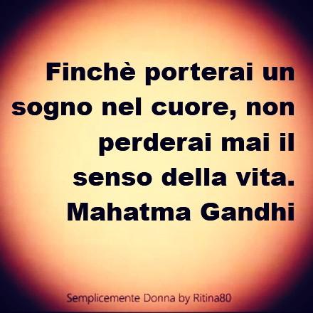 Finchè porterai un sogno nel cuore, non perderai mai il senso della vita. Mahatma Gandhi