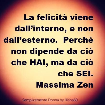 La felicità viene dall'interno, e non dall'esterno. Perchè non dipende da ciò che HAI, ma da ciò che SEI. Massima Zen