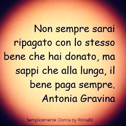 Non sempre sarai ripagato con lo stesso bene che hai donato, ma sappi che alla lunga, il bene paga sempre. Antonia Gravina