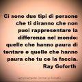 Ci sono due tipi di persone che ti diranno che non puoi rappresentare la differenza nel mondo: quelle che hanno paura di tentare e quelle che hanno paura che tu ce la faccia. Ray Goforth